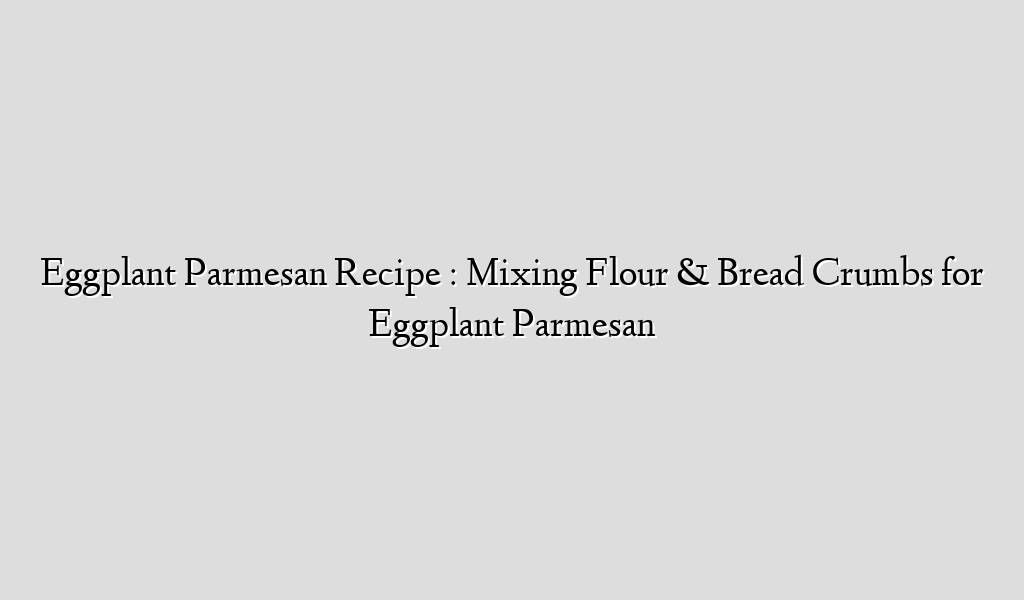 Eggplant Parmesan Recipe : Mixing Flour & Bread Crumbs for Eggplant Parmesan
