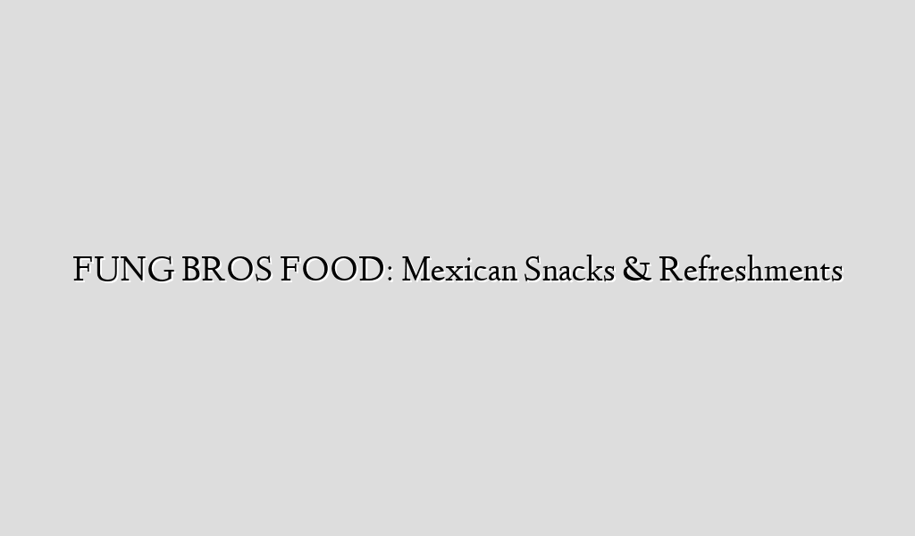 FUNG BROS FOOD: Mexican Snacks & Refreshments