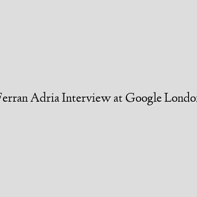 Ferran Adria Interview at Google London