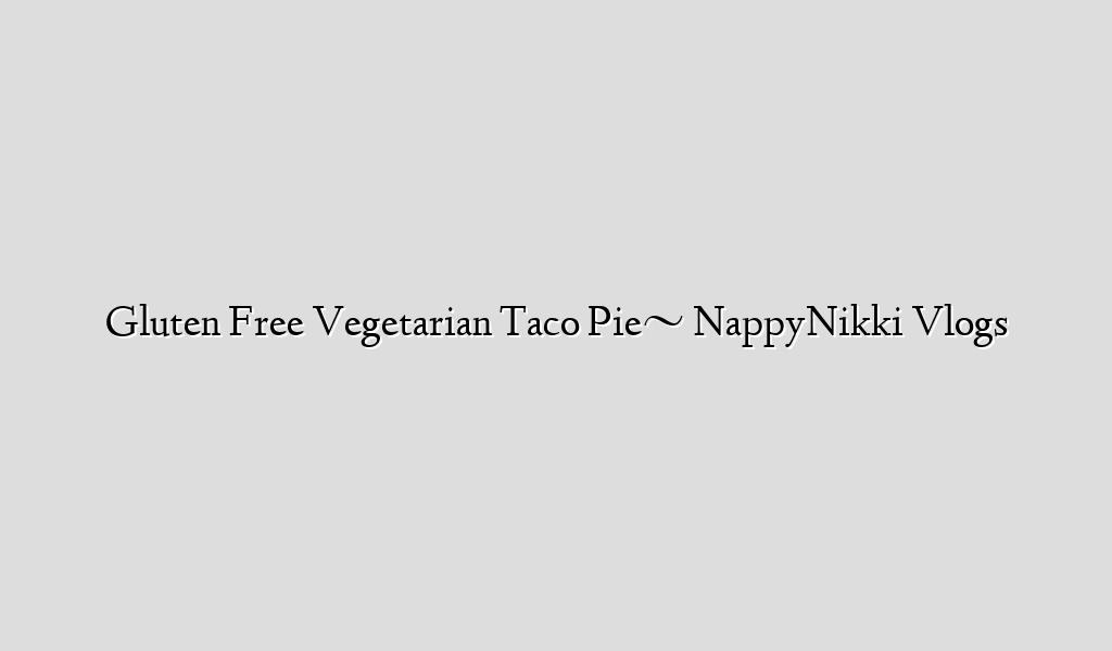 Gluten Free Vegetarian Taco Pie~ NappyNikki Vlogs