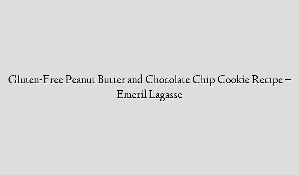 Gluten-Free Peanut Butter and Chocolate Chip Cookie Recipe – Emeril Lagasse