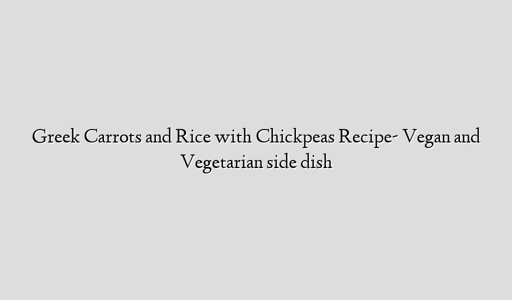 Greek Carrots and Rice with Chickpeas Recipe- Vegan and Vegetarian side dish