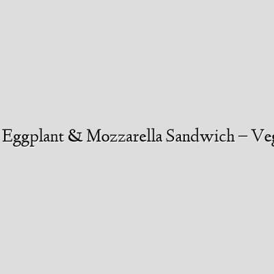 Grilled Eggplant & Mozzarella Sandwich – Vegetarian