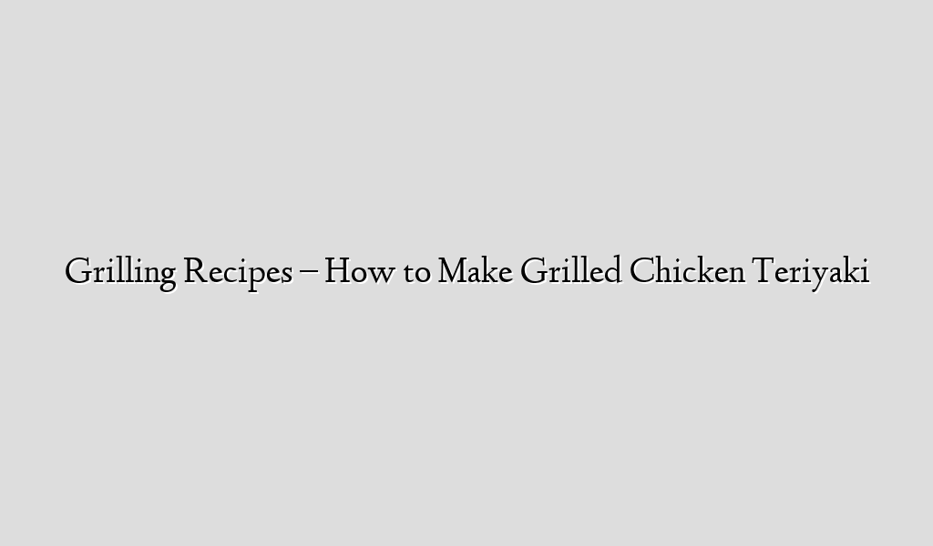 Grilling Recipes – How to Make Grilled Chicken Teriyaki