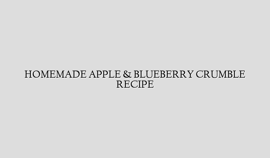 HOMEMADE APPLE & BLUEBERRY CRUMBLE RECIPE