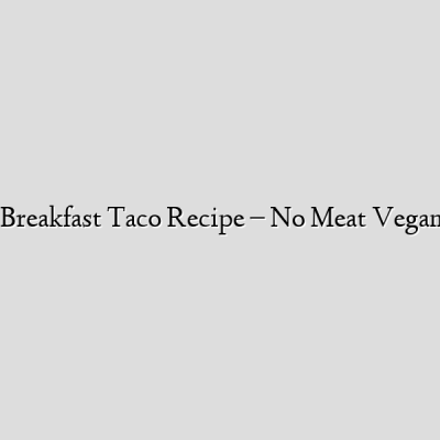 Healthy Breakfast Taco Recipe – No Meat Vegan Sausage