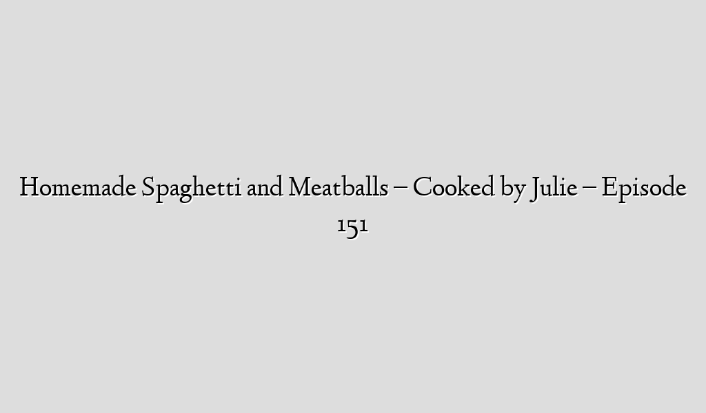 Homemade Spaghetti and Meatballs – Cooked by Julie – Episode 151