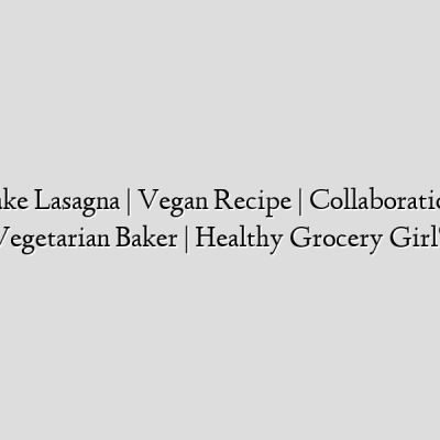 How To Make Lasagna   Vegan Recipe   Collaboration with The Vegetarian Baker   Healthy Grocery Girl®