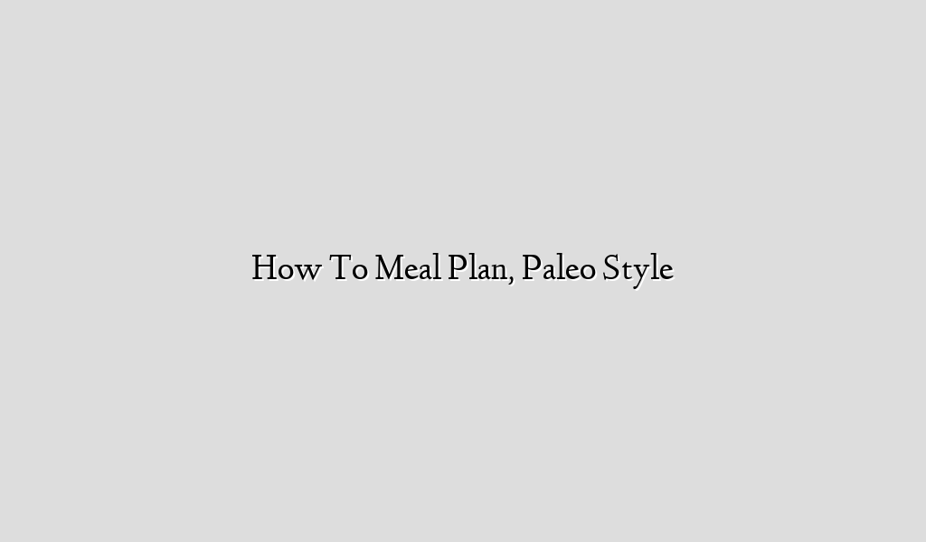 How To Meal Plan, Paleo Style