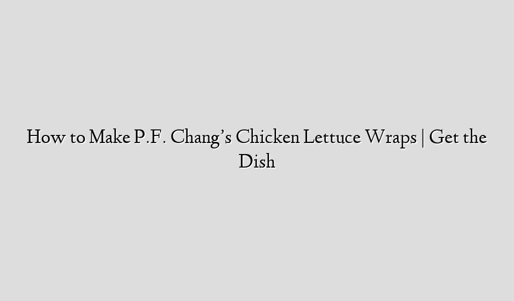 How to Make P.F. Chang's Chicken Lettuce Wraps | Get the Dish