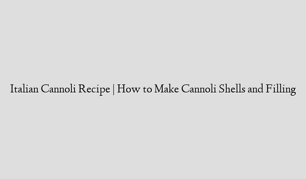 Italian Cannoli Recipe   How to Make Cannoli Shells and Filling