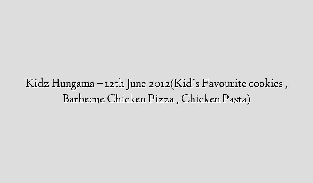 Kidz Hungama – 12th June 2012(Kid's Favourite cookies , Barbecue Chicken Pizza , Chicken Pasta)
