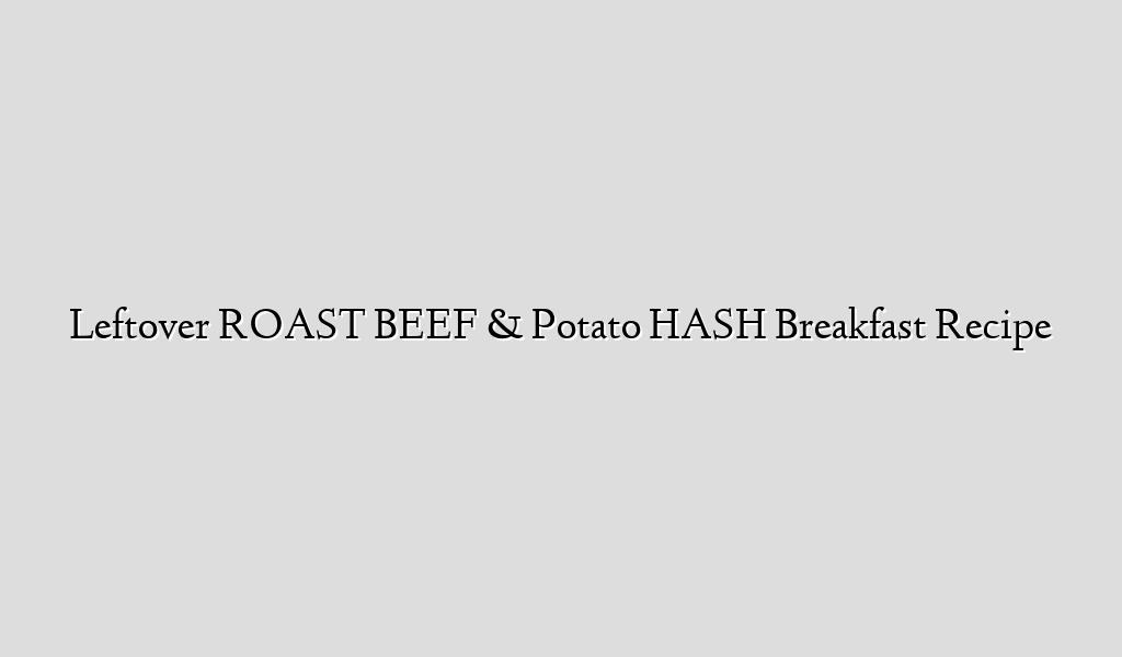 Leftover ROAST BEEF & Potato HASH Breakfast Recipe