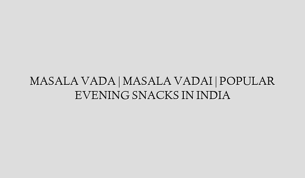 MASALA VADA | MASALA VADAI | POPULAR EVENING SNACKS IN INDIA