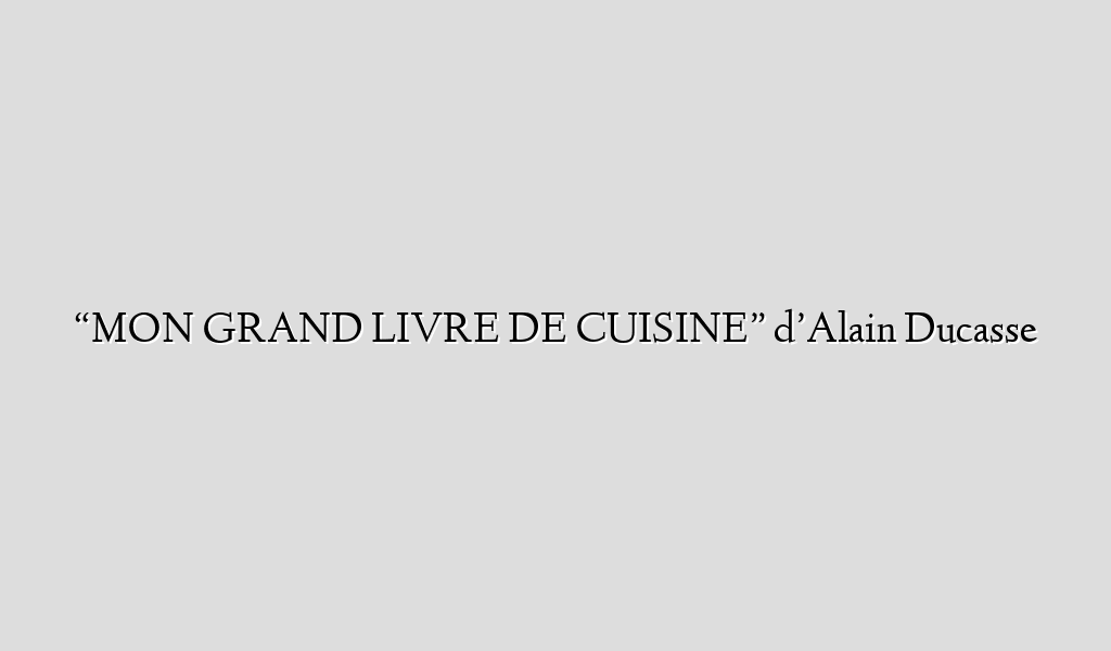 Mon grand livre de cuisine d alain ducasse recipe flow for Livre cuisine ducasse