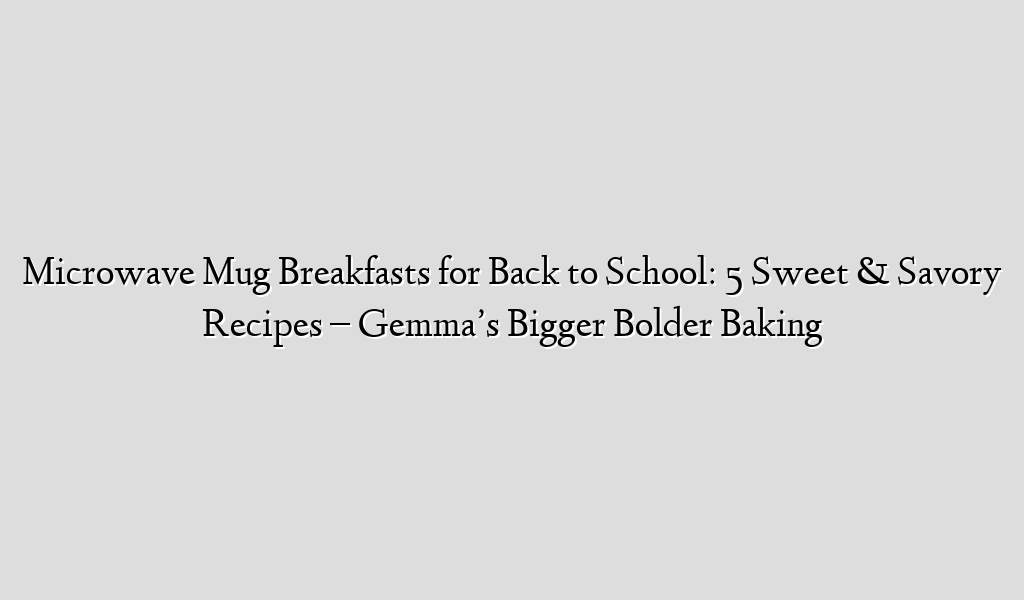 Microwave Mug Breakfasts for Back to School: 5 Sweet & Savory Recipes – Gemma's Bigger Bolder Baking