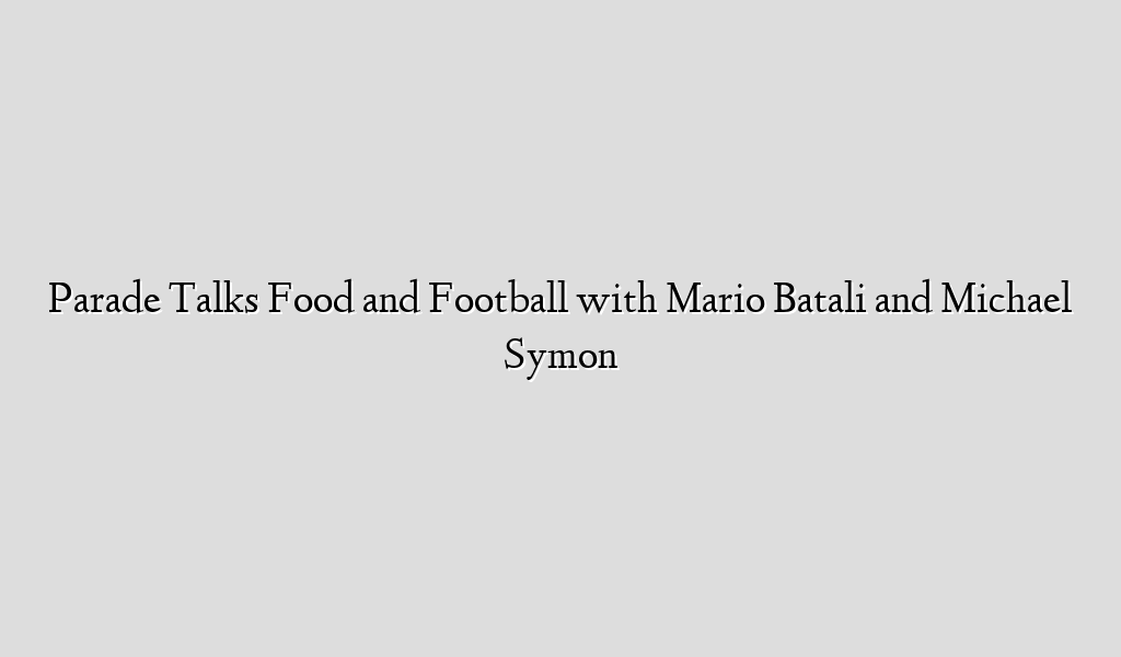 Parade Talks Food and Football with Mario Batali and Michael Symon