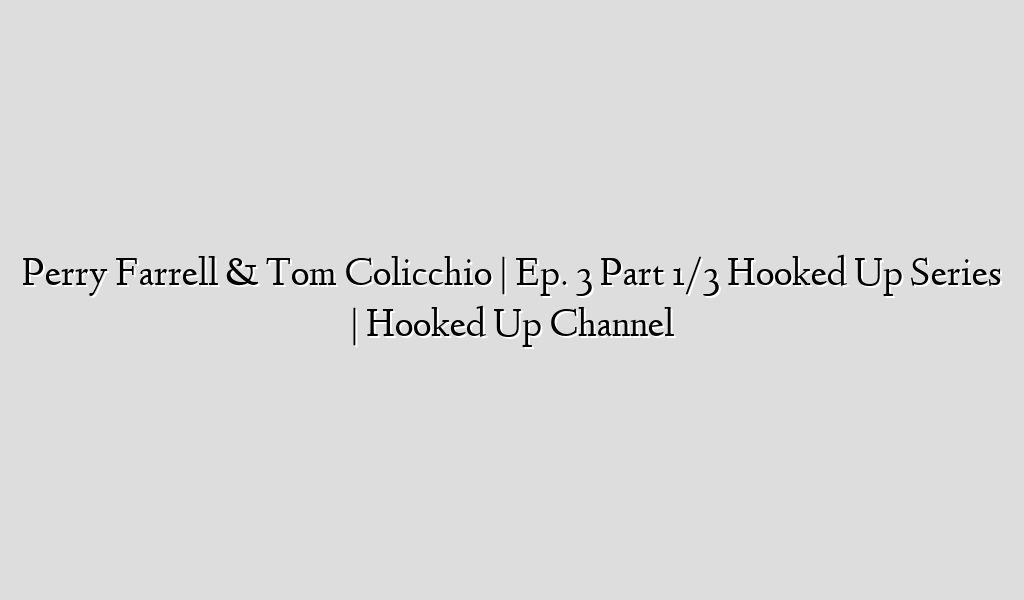 Perry Farrell & Tom Colicchio | Ep. 3 Part 1/3 Hooked Up Series | Hooked Up Channel