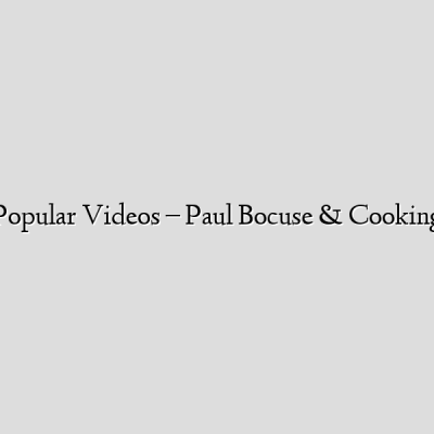 Popular Videos – Paul Bocuse & Cooking