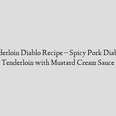 Pork Tenderloin Diablo Recipe – Spicy Pork Diablo – Pork Tenderloin with Mustard Cream Sauce