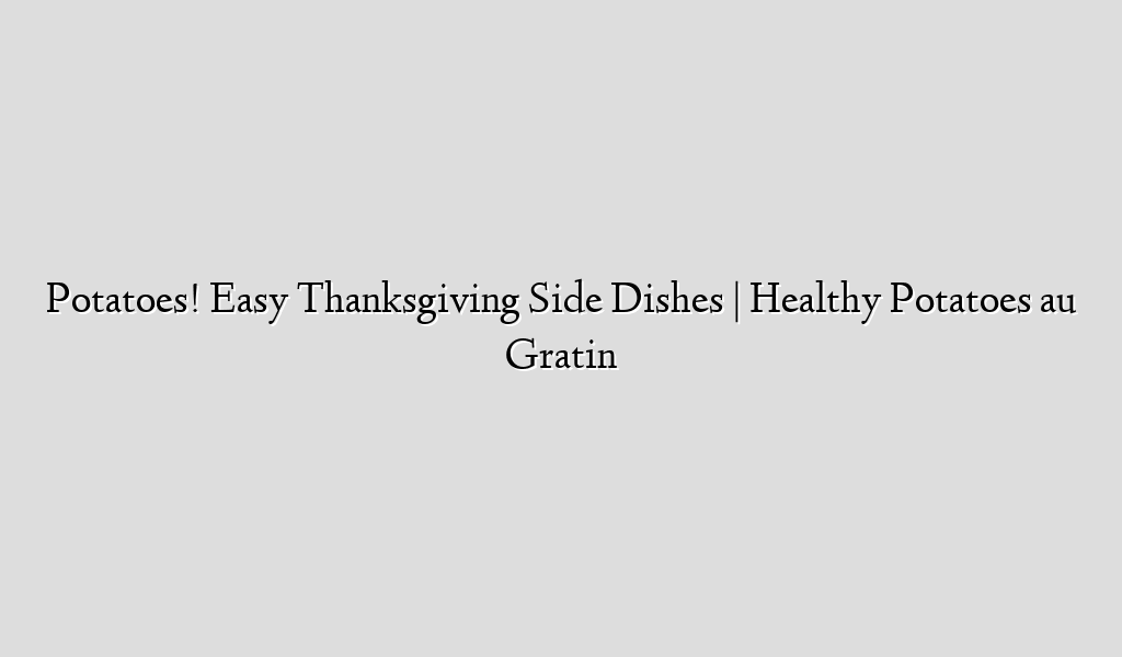 Potatoes! Easy Thanksgiving Side Dishes | Healthy Potatoes au Gratin