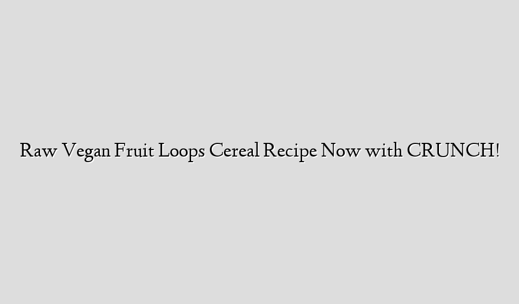 Raw Vegan Fruit Loops Cereal Recipe Now with CRUNCH!