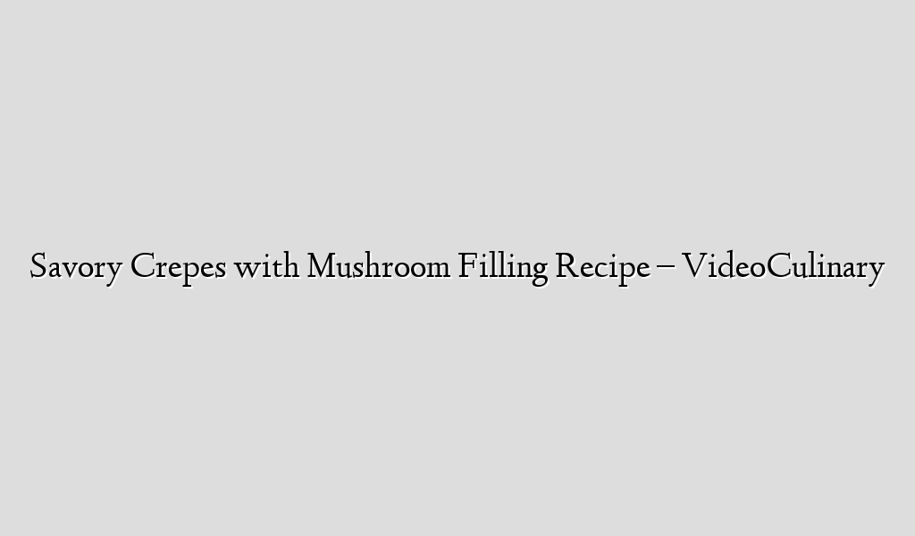 Savory Crepes with Mushroom Filling Recipe – VideoCulinary