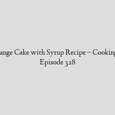 Semolina Orange Cake with Syrup Recipe – CookingWithAlia – Episode 328
