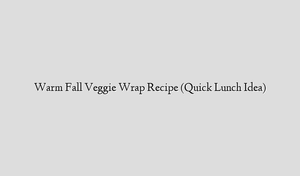 Warm Fall Veggie Wrap Recipe (Quick Lunch Idea)