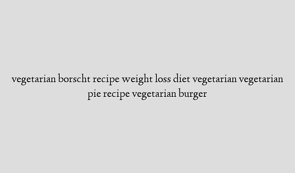 vegetarian borscht recipe weight loss diet vegetarian vegetarian pie recipe vegetarian burger