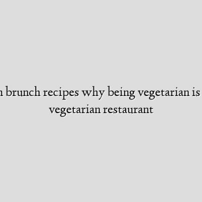 vegetarian brunch recipes why being vegetarian is good best vegetarian restaurant