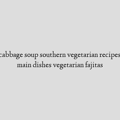 vegetarian cabbage soup southern vegetarian recipes vegetarian main dishes vegetarian fajitas